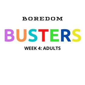 BOREDOM BUSTERS WEEK 4: ADULTS